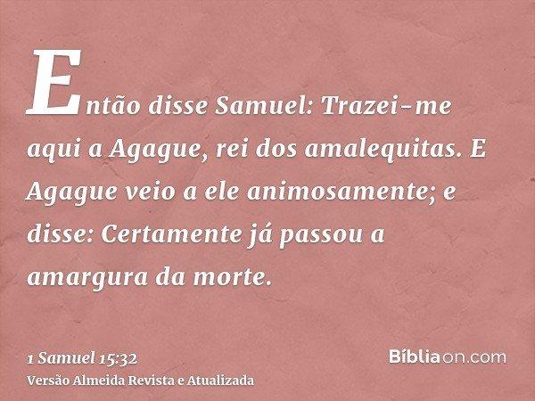 Então disse Samuel: Trazei-me aqui a Agague, rei dos amalequitas. E Agague veio a ele animosamente; e disse: Certamente já passou a amargura da morte.