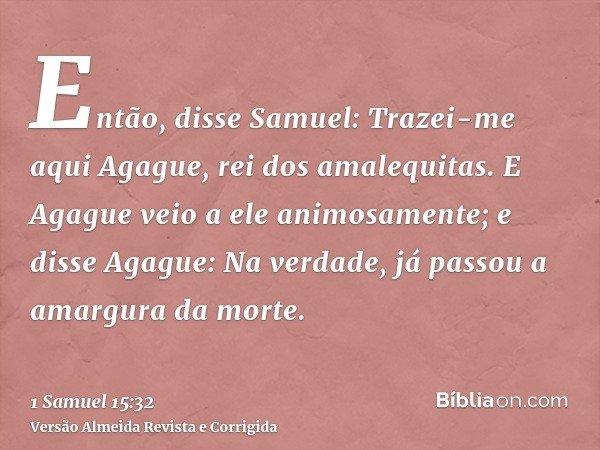 Então, disse Samuel: Trazei-me aqui Agague, rei dos amalequitas. E Agague veio a ele animosamente; e disse Agague: Na verdade, já passou a amargura da morte.