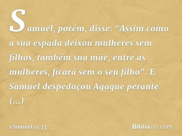 """Samuel, porém, disse: """"Assim como a sua espada deixou mulheres sem filhos, também sua mãe, entre as mulheres, ficará sem o seu filho"""". E Samuel despedaçou Agagu"""