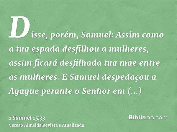 Disse, porém, Samuel: Assim como a tua espada desfilhou a mulheres, assim ficará desfilhada tua mãe entre as mulheres. E Samuel despedaçou a Agague perante o Se
