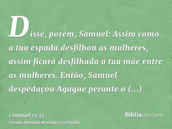 Disse, porém, Samuel: Assim como a tua espada desfilhou as mulheres, assim ficará desfilhada a tua mãe entre as mulheres. Então, Samuel despedaçou Agague perant