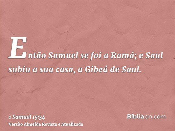 Então Samuel se foi a Ramá; e Saul subiu a sua casa, a Gibeá de Saul.
