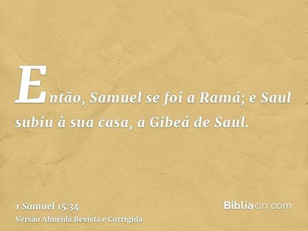 Então, Samuel se foi a Ramá; e Saul subiu à sua casa, a Gibeá de Saul.