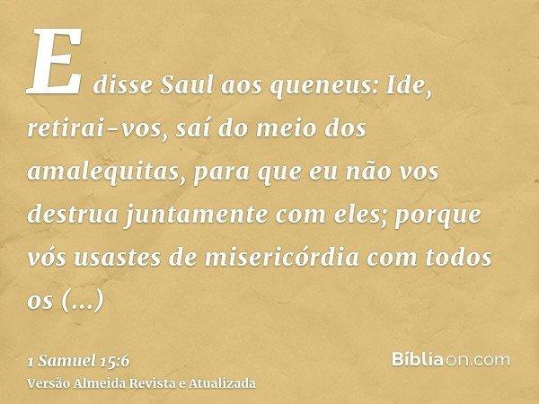 E disse Saul aos queneus: Ide, retirai-vos, saí do meio dos amalequitas, para que eu não vos destrua juntamente com eles; porque vós usastes de misericórdia com
