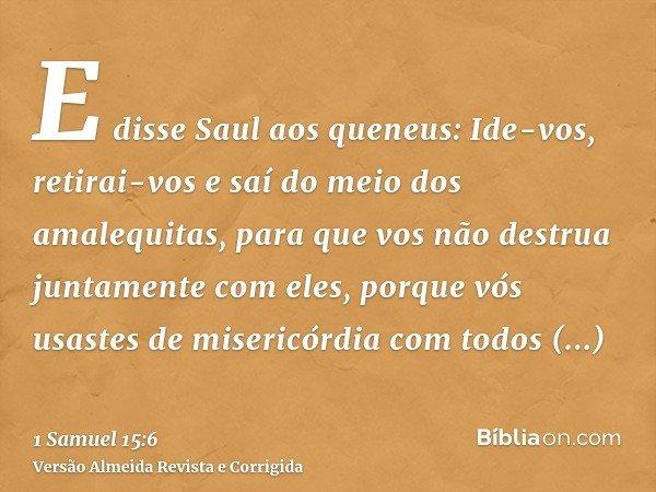 E disse Saul aos queneus: Ide-vos, retirai-vos e saí do meio dos amalequitas, para que vos não destrua juntamente com eles, porque vós usastes de misericórdia c