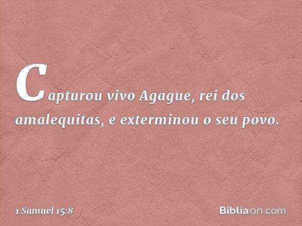Capturou vivo Agague, rei dos amalequitas, e exterminou o seu povo. -- 1 Samuel 15:8