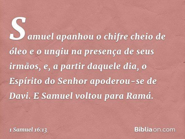 Samuel apanhou o chifre cheio de óleo e o ungiu na presença de seus irmãos, e, a partir daquele dia, o Espírito do Senhor apoderou-se de Davi. E Samuel voltou p