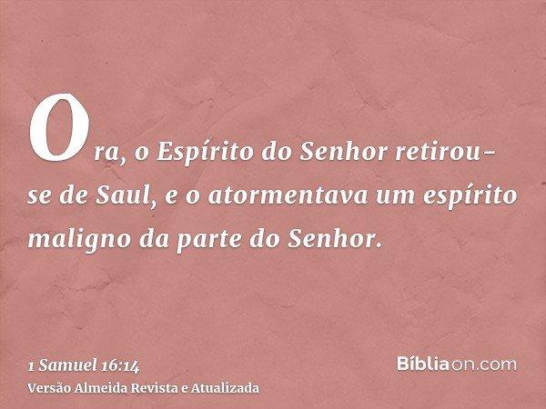 Ora, o Espírito do Senhor retirou-se de Saul, e o atormentava um espírito maligno da parte do Senhor.