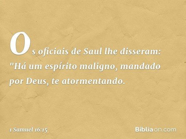 """Os oficiais de Saul lhe disseram: """"Há um espírito maligno, mandado por Deus, te atormentando. -- 1 Samuel 16:15"""