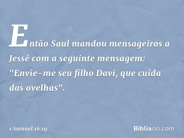 """Então Saul mandou mensageiros a Jessé com a seguinte mensagem: """"Envie-me seu filho Davi, que cuida das ovelhas"""". -- 1 Samuel 16:19"""