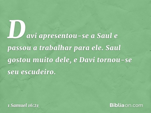 Davi apresentou-se a Saul e passou a trabalhar para ele. Saul gostou muito dele, e Davi tornou-se seu escudeiro. -- 1 Samuel 16:21