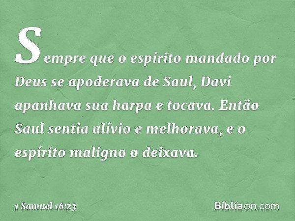 Sempre que o espírito mandado por Deus se apoderava de Saul, Davi apanhava sua harpa e tocava. Então Saul sentia alívio e melhorava, e o espírito maligno o deix