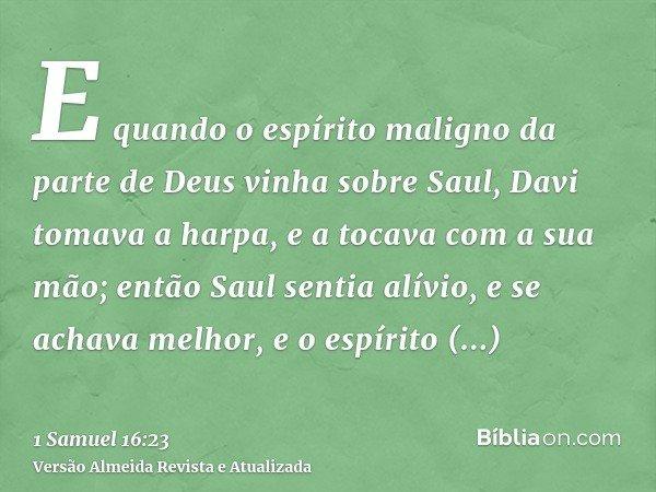 E quando o espírito maligno da parte de Deus vinha sobre Saul, Davi tomava a harpa, e a tocava com a sua mão; então Saul sentia alívio, e se achava melhor, e o