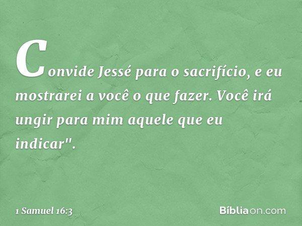 """Convide Jessé para o sacrifício, e eu mostrarei a você o que fazer. Você irá ungir para mim aquele que eu indicar"""". -- 1 Samuel 16:3"""