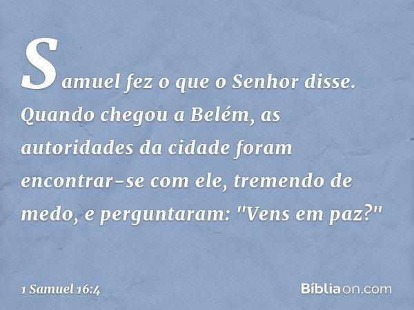 Samuel fez o que o Senhor disse. Quando chegou a Belém, as autoridades da cidade foram encontrar-se com ele, tremendo de medo, e perguntaram: