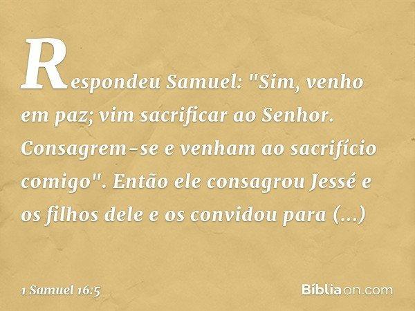 """Respondeu Samuel: """"Sim, venho em paz; vim sacrificar ao Senhor. Consagrem-se e venham ao sacrifício comigo"""". Então ele consagrou Jessé e os filhos dele e os con"""