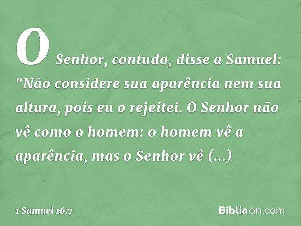 """O Senhor, contudo, disse a Samuel: """"Não considere sua aparência nem sua altura, pois eu o rejeitei. O Senhor não vê como o homem: o homem vê a aparência, mas o"""