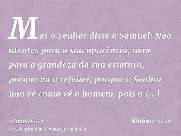 Mas o Senhor disse a Samuel: Não atentes para a sua aparência, nem para a grandeza da sua estatura, porque eu o rejeitei; porque o Senhor não vê como vê o homem