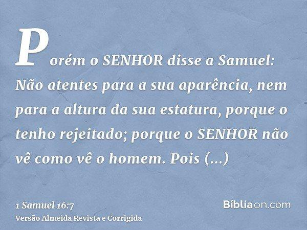 Porém o SENHOR disse a Samuel: Não atentes para a sua aparência, nem para a altura da sua estatura, porque o tenho rejeitado; porque o SENHOR não vê como vê o h