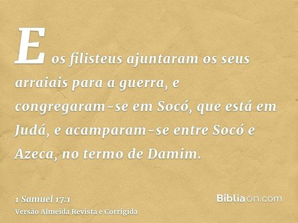 E os filisteus ajuntaram os seus arraiais para a guerra, e congregaram-se em Socó, que está em Judá, e acamparam-se entre Socó e Azeca, no termo de Damim.