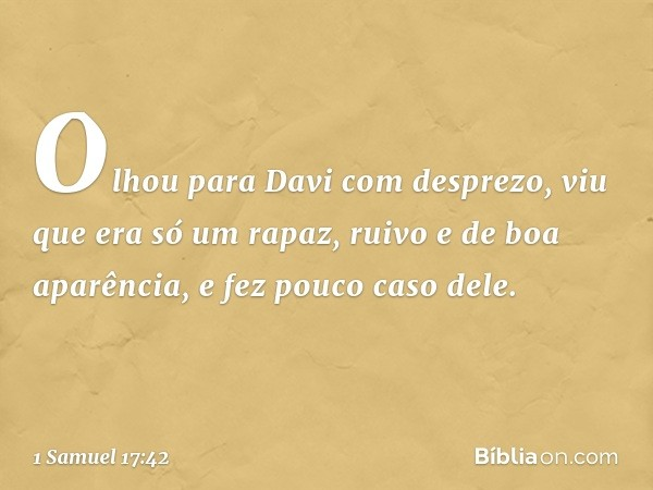 Olhou para Davi com desprezo, viu que era só um rapaz, ruivo e de boa aparência, e fez pouco caso dele. -- 1 Samuel 17:42