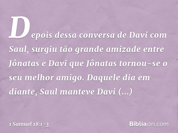 Depois dessa conversa de Davi com Saul, surgiu tão grande amizade entre Jônatas e Davi que Jônatas tornou-se o seu melhor amigo. Daquele dia em diante, Saul man