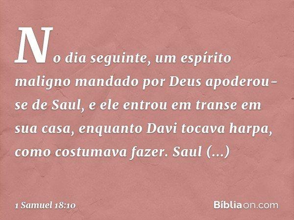 No dia seguinte, um espírito maligno mandado por Deus apoderou-se de Saul, e ele entrou em transe em sua casa, enquanto Davi tocava harpa, como costumava fazer.