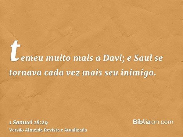 temeu muito mais a Davi; e Saul se tornava cada vez mais seu inimigo.