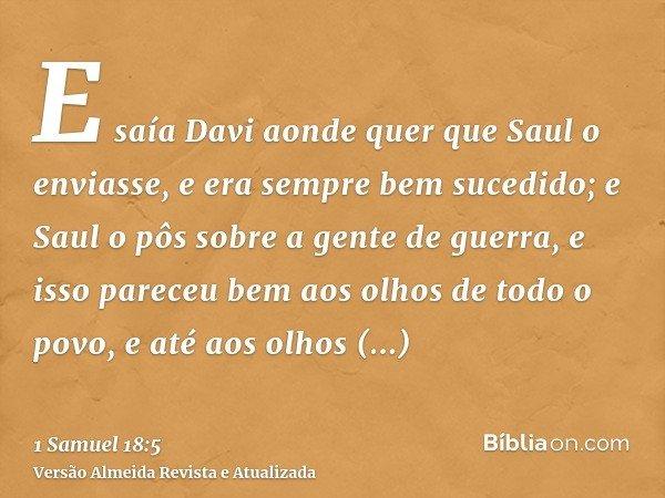 E saía Davi aonde quer que Saul o enviasse, e era sempre bem sucedido; e Saul o pôs sobre a gente de guerra, e isso pareceu bem aos olhos de todo o povo, e até