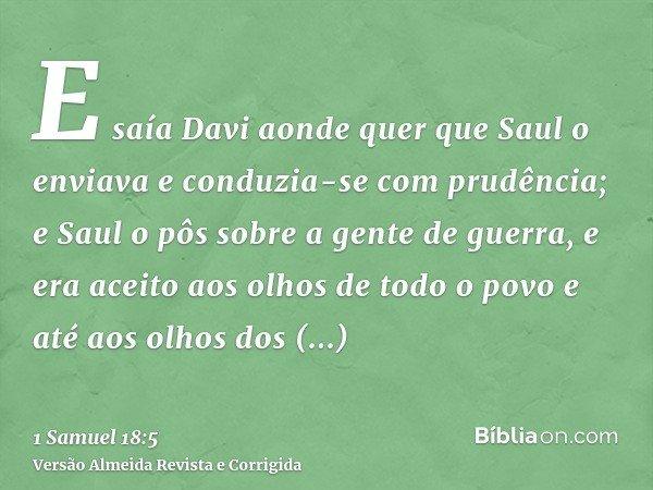 E saía Davi aonde quer que Saul o enviava e conduzia-se com prudência; e Saul o pôs sobre a gente de guerra, e era aceito aos olhos de todo o povo e até aos olh