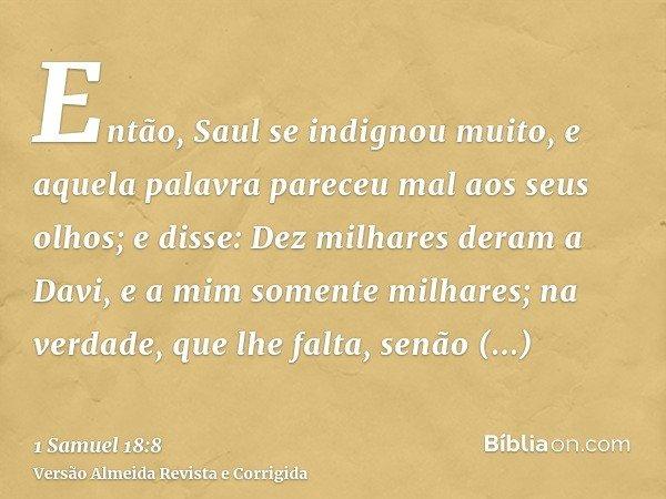 Então, Saul se indignou muito, e aquela palavra pareceu mal aos seus olhos; e disse: Dez milhares deram a Davi, e a mim somente milhares; na verdade, que lhe fa