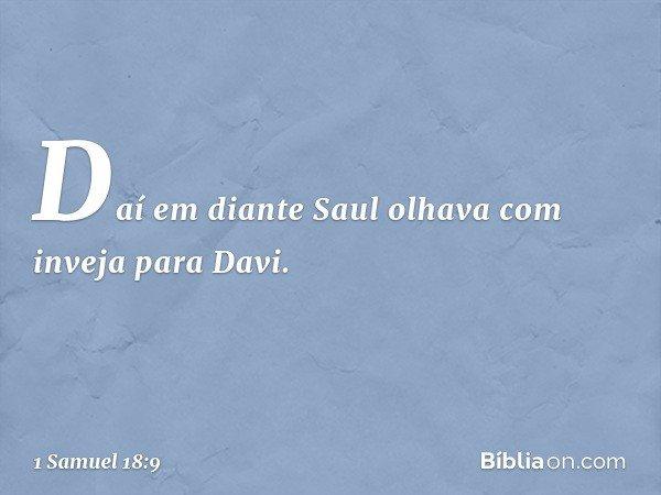 Daí em diante Saul olhava com inveja para Davi. -- 1 Samuel 18:9