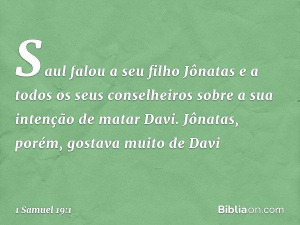 Saul falou a seu filho Jônatas e a todos os seus conselheiros sobre a sua intenção de matar Davi. Jônatas, porém, gostava muito de Davi -- 1 Samuel 19:1