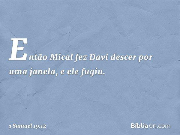 Então Mical fez Davi descer por uma janela, e ele fugiu. -- 1 Samuel 19:12