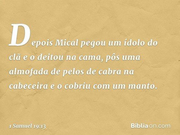 Depois Mical pegou um ídolo do clã e o deitou na cama, pôs uma almofada de pelos de cabra na cabeceira e o cobriu com um manto. -- 1 Samuel 19:13