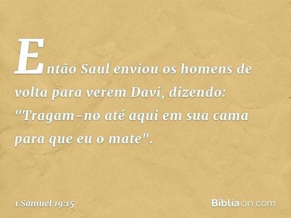 """Então Saul enviou os homens de volta para verem Davi, dizendo: """"Tragam-no até aqui em sua cama para que eu o mate"""". -- 1 Samuel 19:15"""