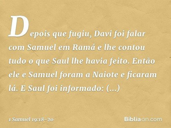 Depois que fugiu, Davi foi falar com Samuel em Ramá e lhe contou tudo o que Saul lhe havia feito. Então ele e Samuel foram a Naiote e ficaram lá. E Saul foi inf