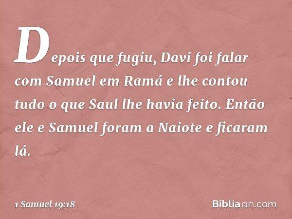 Depois que fugiu, Davi foi falar com Samuel em Ramá e lhe contou tudo o que Saul lhe havia feito. Então ele e Samuel foram a Naiote e ficaram lá. -- 1 Samuel 19