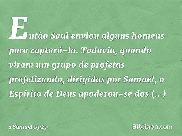 Então Saul enviou alguns homens para capturá-lo. Todavia, quando viram um grupo de profetas profetizando, dirigidos por Samuel, o Espírito de Deus apoderou-se d