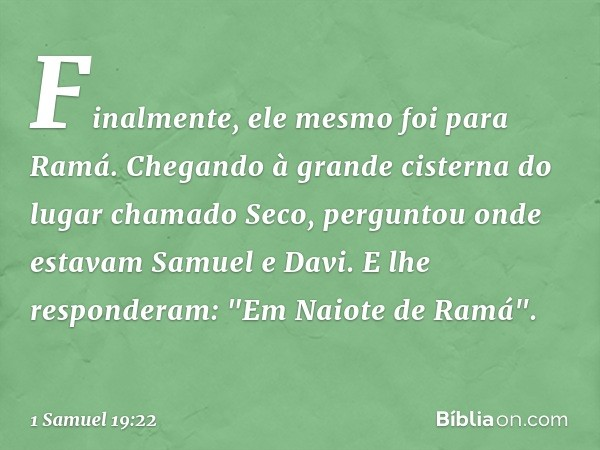 Finalmente, ele mesmo foi para Ramá. Chegando à grande cisterna do lugar chamado Seco, perguntou onde estavam Samuel e Davi. E lhe responderam: