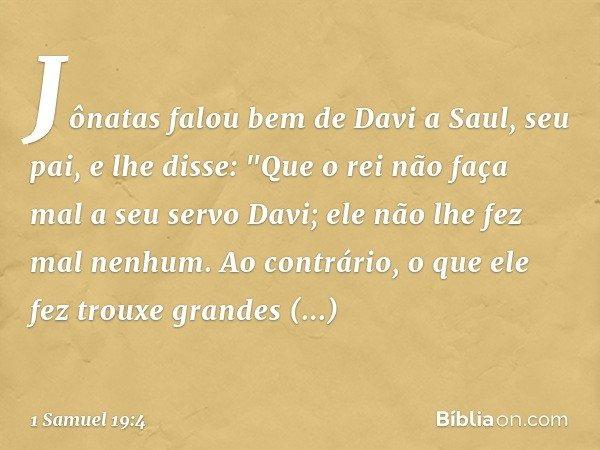 Jônatas falou bem de Davi a Saul, seu pai, e lhe disse: