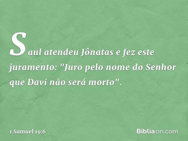 """Saul atendeu Jônatas e fez este juramento: """"Juro pelo nome do Senhor que Davi não será morto"""". -- 1 Samuel 19:6"""