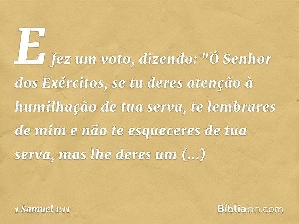 """E fez um voto, dizendo: """"Ó Senhor dos Exércitos, se tu deres atenção à humilhação de tua serva, te lembrares de mim e não te esqueceres de tua serva, mas lhe de"""