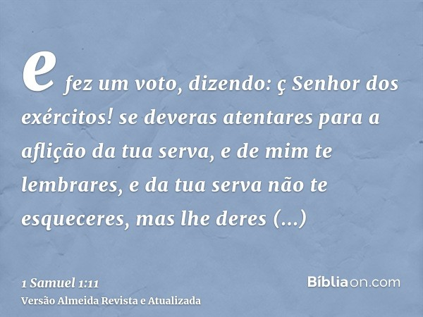 e fez um voto, dizendo: ç Senhor dos exércitos! se deveras atentares para a aflição da tua serva, e de mim te lembrares, e da tua serva não te esqueceres, mas l