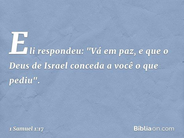 """Eli respondeu: """"Vá em paz, e que o Deus de Israel conceda a você o que pediu"""". -- 1 Samuel 1:17"""