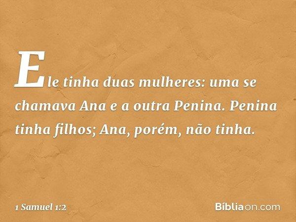 Ele tinha duas mulheres: uma se chamava Ana e a outra Penina. Penina tinha filhos; Ana, porém, não tinha. -- 1 Samuel 1:2