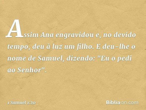 """Assim Ana engravidou e, no devido tempo, deu à luz um filho. E deu-lhe o nome de Samuel, dizendo: """"Eu o pedi ao Senhor"""". -- 1 Samuel 1:20"""