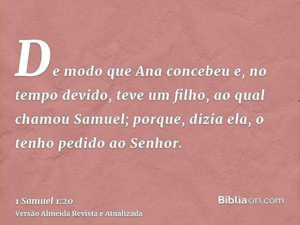 De modo que Ana concebeu e, no tempo devido, teve um filho, ao qual chamou Samuel; porque, dizia ela, o tenho pedido ao Senhor.