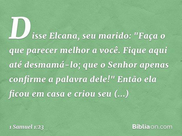 """Disse Elcana, seu marido: """"Faça o que parecer melhor a você. Fique aqui até desmamá-lo; que o Senhor apenas confirme a palavra dele!"""" Então ela ficou em casa e"""