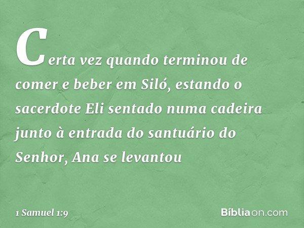 Certa vez quando terminou de comer e beber em Siló, estando o sacerdote Eli sentado numa cadeira junto à entrada do santuário do Senhor, Ana se levantou -- 1 Sa